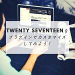 Twenty Seventeenをプラグインで簡単にカスタマイズしてみよう!